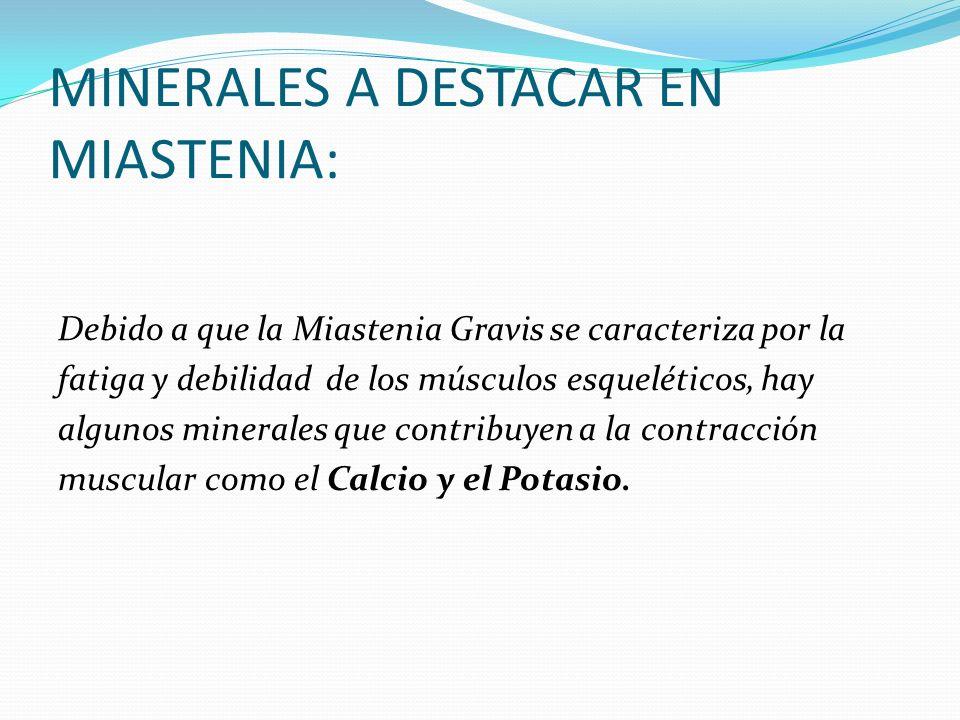 MINERALES A DESTACAR EN MIASTENIA: Debido a que la Miastenia Gravis se caracteriza por la fatiga y debilidad de los músculos esqueléticos, hay algunos