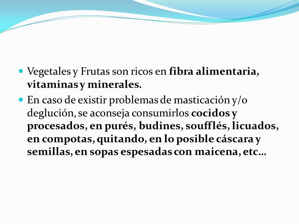 Vegetales y Frutas son ricos en fibra alimentaria, vitaminas y minerales. En caso de existir problemas de masticación y/o deglución, se aconseja consu