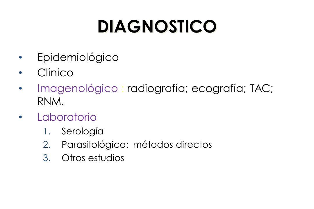 DIAGNOSTICO Epidemiológico Clínico Imagenológico : radiografía; ecografía; TAC; RNM. Laboratorio 1.Serología 2.Parasitológico: métodos directos 3.Otro