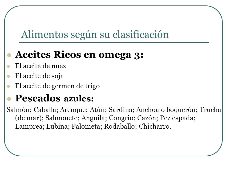 Alimentos según su clasificación Aceites Ricos en omega 3: El aceite de nuez El aceite de soja El aceite de germen de trigo Pescados azules: Salmón; C