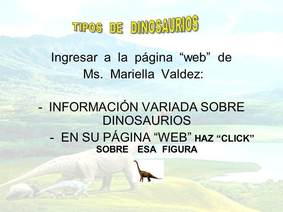 Ingresar a la página web de Ms. Mariella Valdez: -INFORMACIÓN VARIADA SOBRE DINOSAURIOS - EN SU PÁGINA WEB HAZ CLICK SOBRE ESA FIGURA -