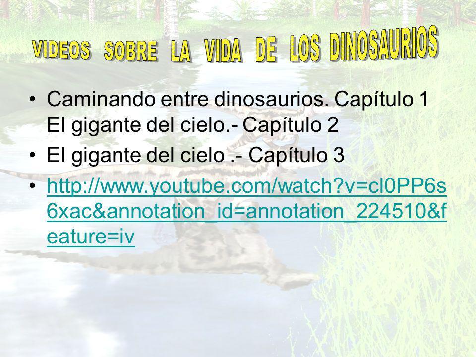 Caminando entre dinosaurios. Capítulo 1 El gigante del cielo.- Capítulo 2 El gigante del cielo.- Capítulo 3 http://www.youtube.com/watch?v=cl0PP6s 6xa