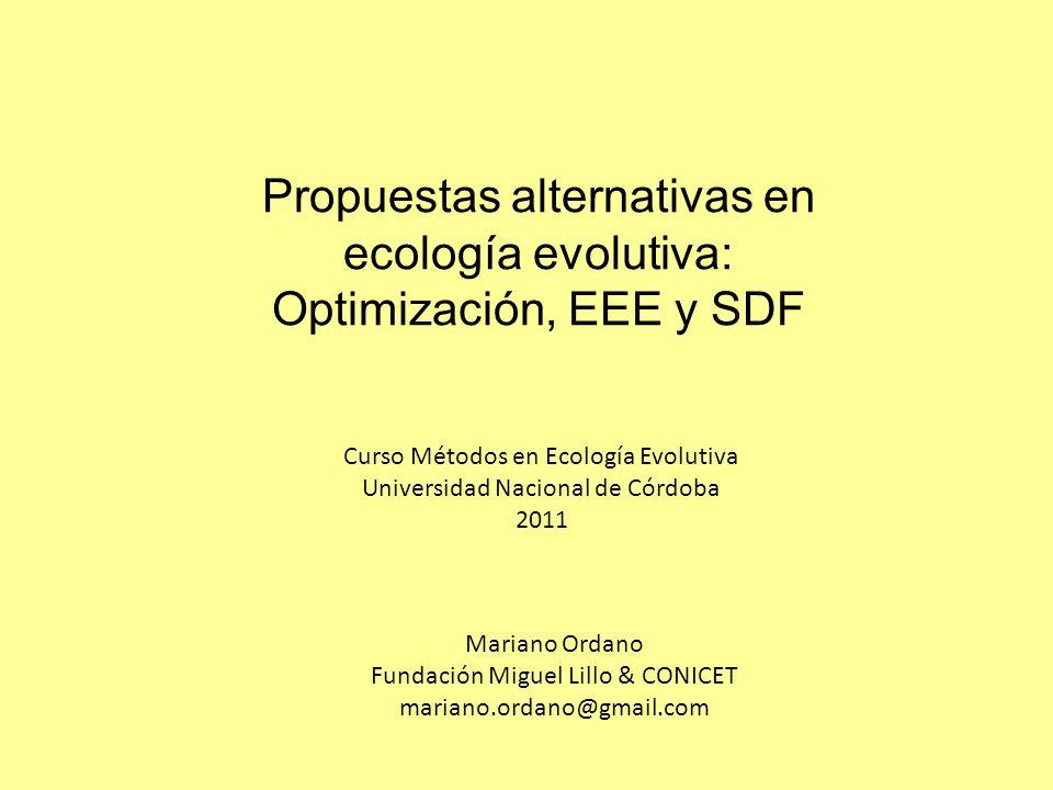 Propuestas alternativas en ecología evolutiva: Optimización, EEE y SDF Mariano Ordano Fundación Miguel Lillo & CONICET mariano.ordano@gmail.com Curso Métodos en Ecología Evolutiva Universidad Nacional de Córdoba 2011