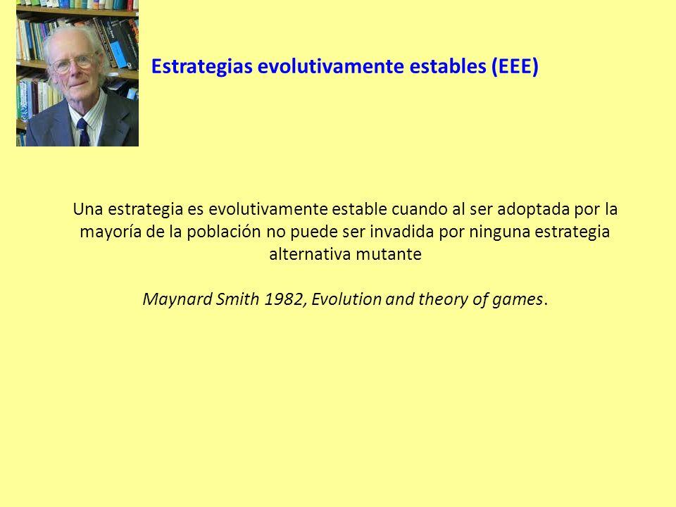 Estrategias evolutivamente estables (EEE) Una estrategia es evolutivamente estable cuando al ser adoptada por la mayoría de la población no puede ser invadida por ninguna estrategia alternativa mutante Maynard Smith 1982, Evolution and theory of games.