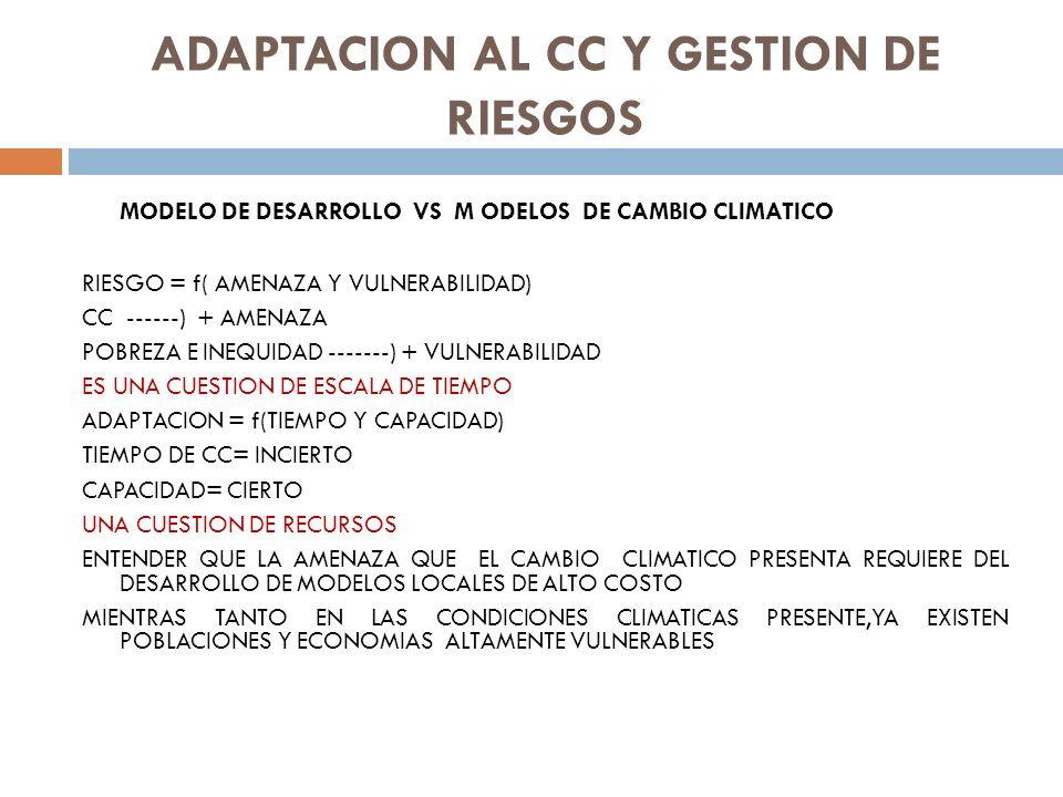 ADAPTACION AL CC Y GESTION DE RIESGOS MODELO DE DESARROLLO VS M ODELOS DE CAMBIO CLIMATICO RIESGO = f( AMENAZA Y VULNERABILIDAD) CC ------) + AMENAZA