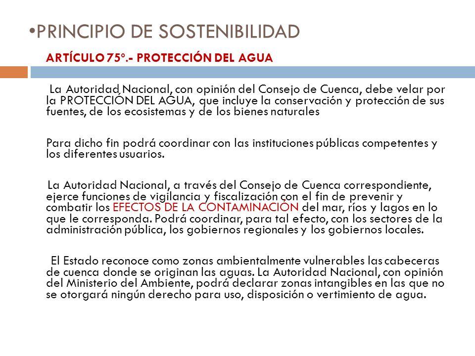 PRINCIPIO DE SOSTENIBILIDAD ARTÍCULO 75º.- PROTECCIÓN DEL AGUA La Autoridad Nacional, con opinión del Consejo de Cuenca, debe velar por la PROTECCIÓN