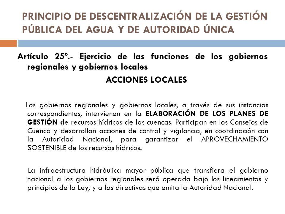 PRINCIPIO DE DESCENTRALIZACIÓN DE LA GESTIÓN PÚBLICA DEL AGUA Y DE AUTORIDAD ÚNICA Artículo 25º.- Ejercicio de las funciones de los gobiernos regional