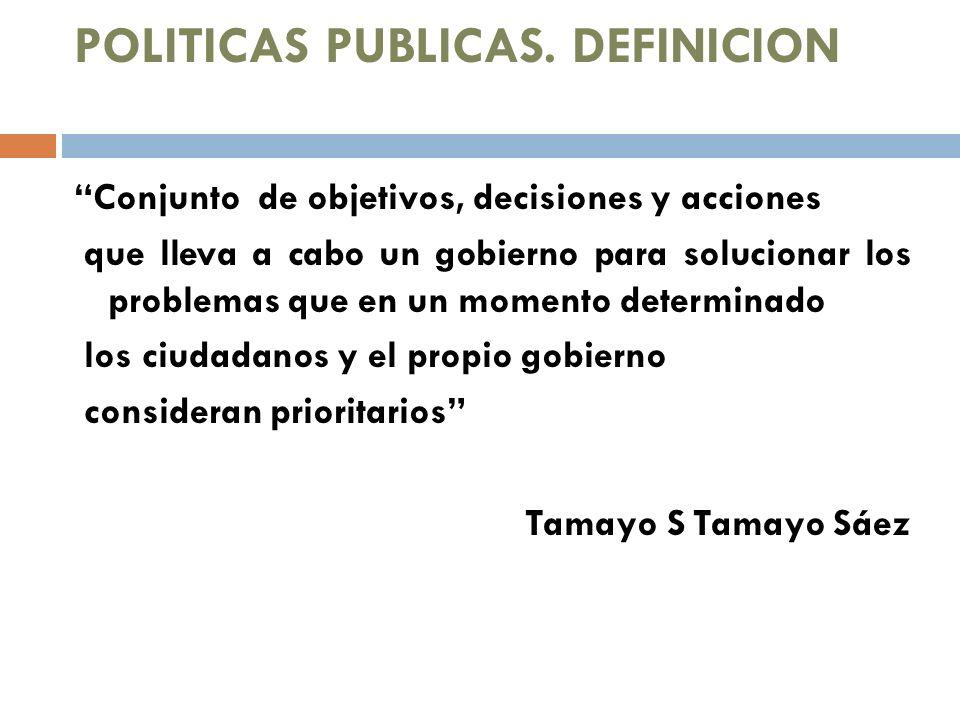 POLITICAS PUBLICAS. DEFINICION Conjunto de objetivos, decisiones y acciones que lleva a cabo un gobierno para solucionar los problemas que en un momen