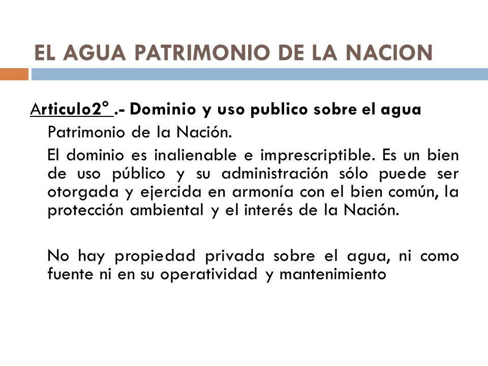 EL AGUA PATRIMONIO DE LA NACION Articulo2°.- Dominio y uso publico sobre el agua Patrimonio de la Nación. El dominio es inalienable e imprescriptible.
