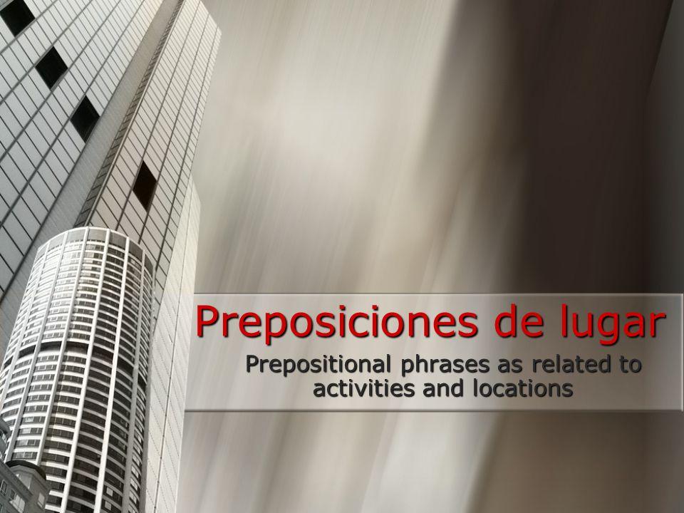 Preposiciones de lugar Prepositional phrases as related to activities and locations