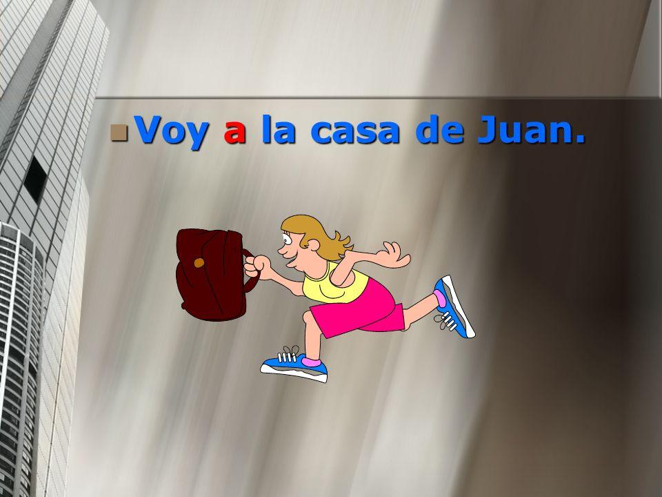 Voy a la casa de Juan. Voy a la casa de Juan.
