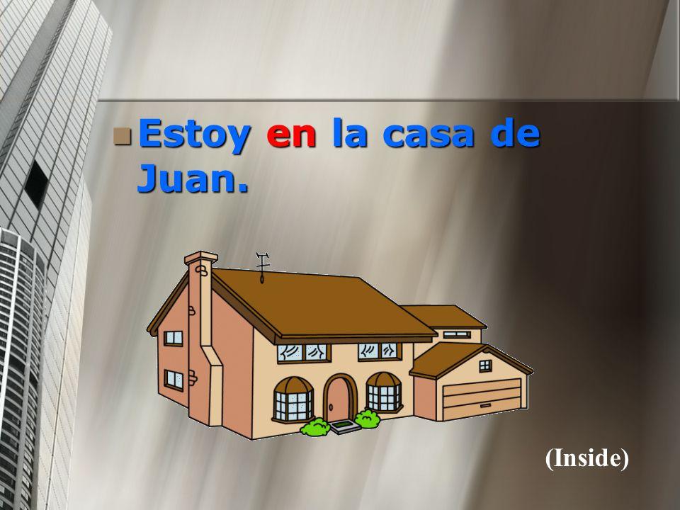 Estoy en la casa de Juan. Estoy en la casa de Juan. (Inside)
