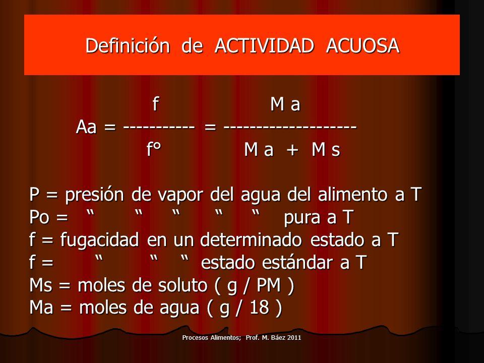 Procesos Alimentos; Prof. M. Báez 2011 Definición de ACTIVIDAD ACUOSA f M a f M a Aa = ----------- = -------------------- Aa = ----------- = ---------