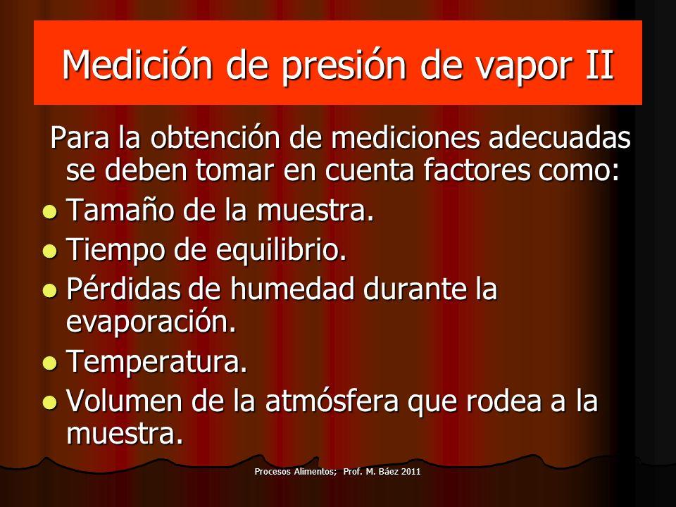 Procesos Alimentos; Prof. M. Báez 2011 Medición de presión de vapor II Para la obtención de mediciones adecuadas se deben tomar en cuenta factores com