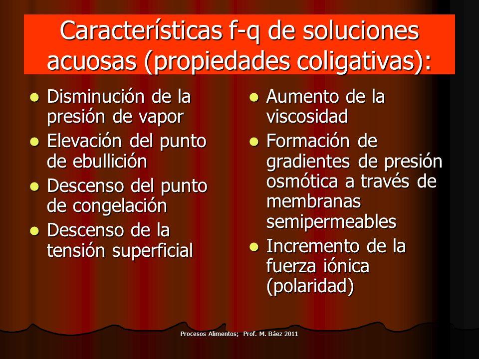 Procesos Alimentos; Prof. M. Báez 2011 Características f-q de soluciones acuosas (propiedades coligativas): Disminución de la presión de vapor Disminu