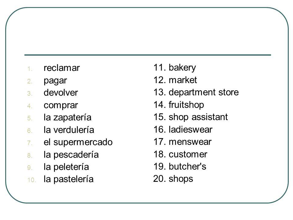 1. reclamar 2. pagar 3. devolver 4. comprar 5. la zapatería 6. la verdulería 7. el supermercado 8. la pescadería 9. la peletería 10. la pastelería 11.