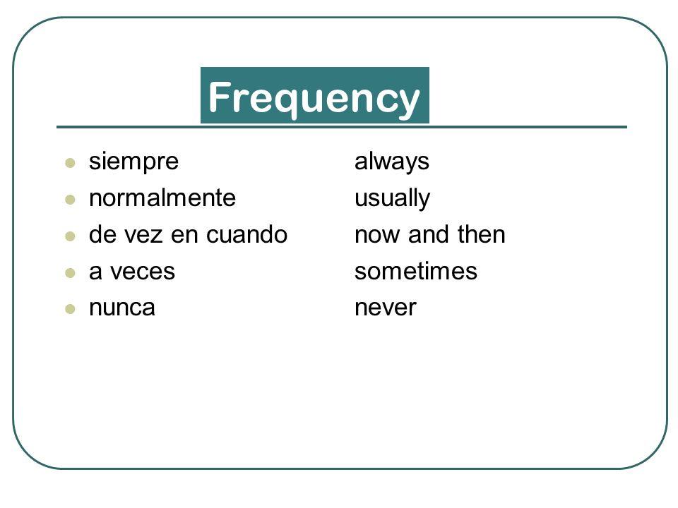 siempre normalmente de vez en cuando a veces nunca always usually now and then sometimes never Frequency