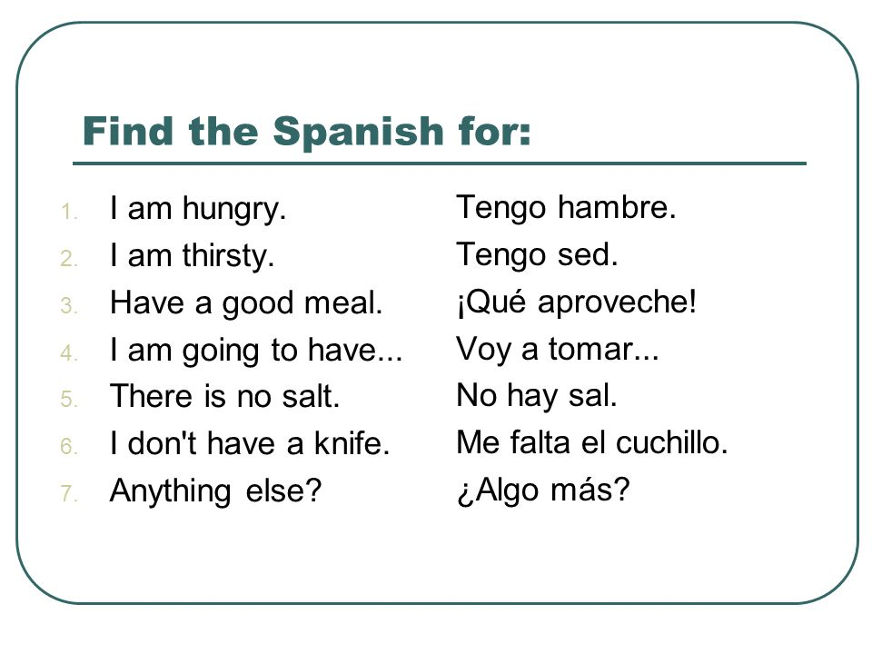 Find the Spanish for: 1. I am hungry. 2. I am thirsty. 3. Have a good meal. 4. I am going to have... 5. There is no salt. 6. I don't have a knife. 7.