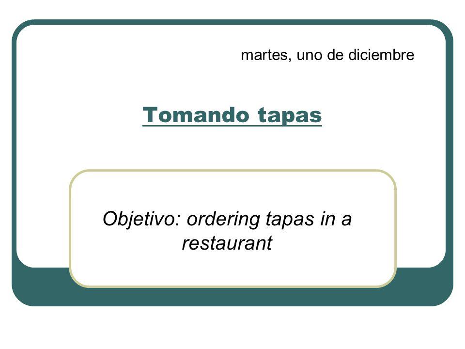 Tomando tapas Objetivo: ordering tapas in a restaurant martes, uno de diciembre