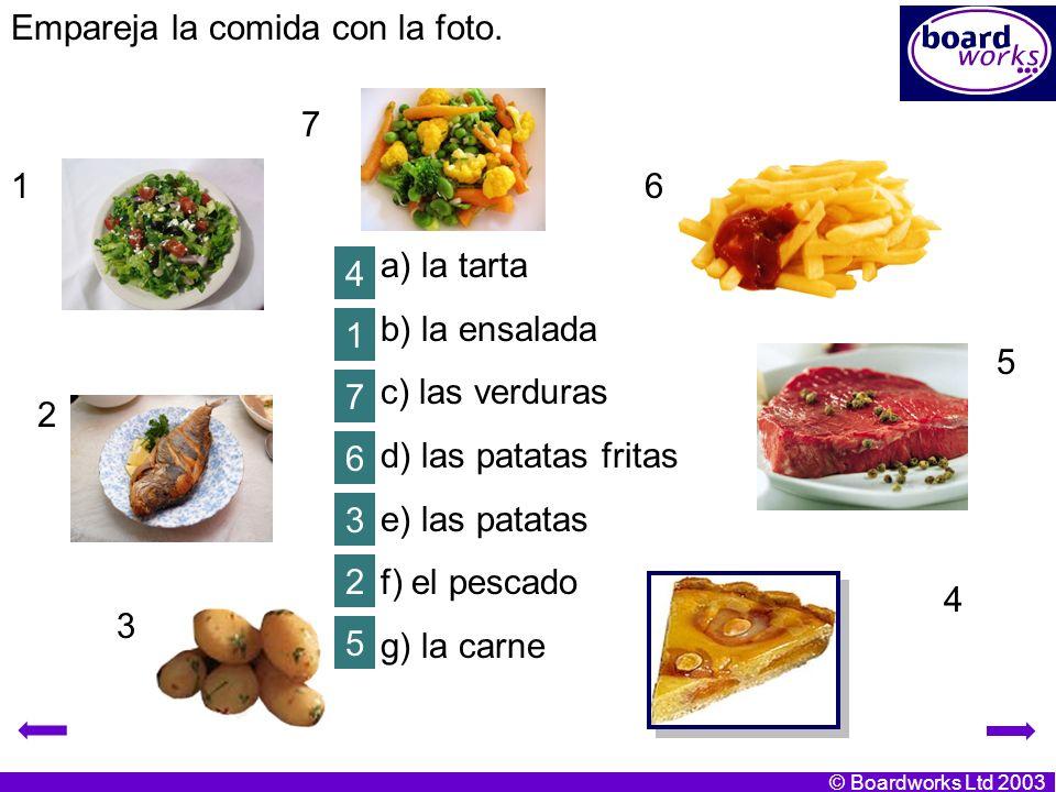 © Boardworks Ltd 2003 a) la tarta b) la ensalada c) las verduras d) las patatas fritas e) las patatas f) el pescado g) la carne Empareja la comida con la foto.