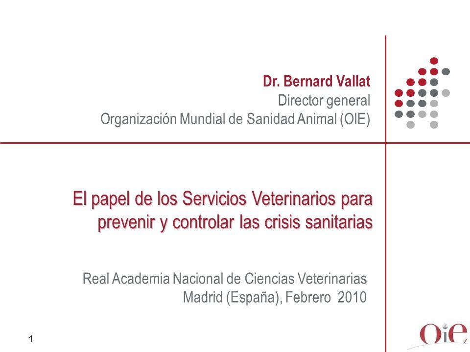 1 Dr. Bernard Vallat Director general Organización Mundial de Sanidad Animal (OIE) El papel de los Servicios Veterinarios para prevenir y controlar la