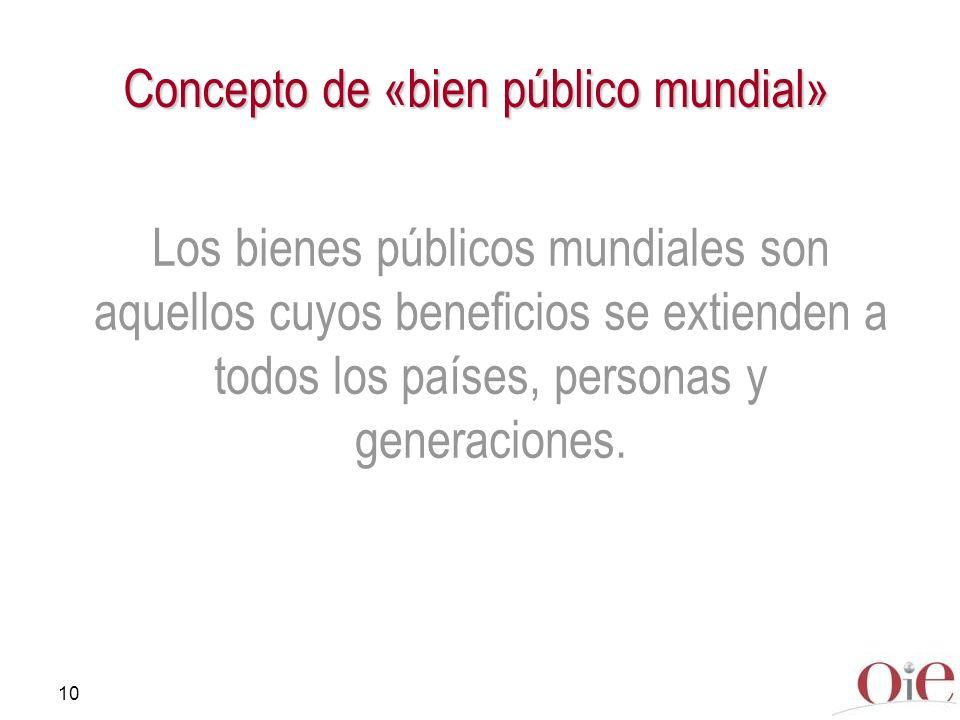 10 Concepto de «bien público mundial» Los bienes públicos mundiales son aquellos cuyos beneficios se extienden a todos los países, personas y generaci