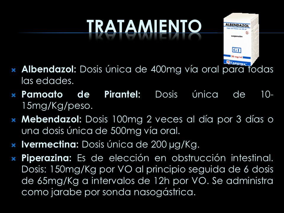 Albendazol: Dosis única de 400mg vía oral para todas las edades. Pamoato de Pirantel: Dosis única de 10- 15mg/Kg/peso. Mebendazol: Dosis 100mg 2 veces