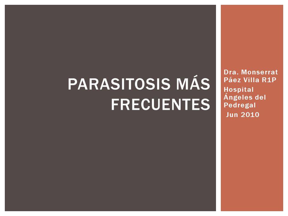 Dra. Monserrat Páez Villa R1P Hospital Ángeles del Pedregal Jun 2010 PARASITOSIS MÁS FRECUENTES