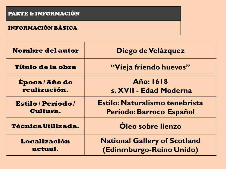 PARTE I: INFORMACIÓN INFORMACIÓN BÁSICA Nombre del autor Diego de Velázquez Título de la obra Vieja friendo huevos Época / Año de realización. Año: 16