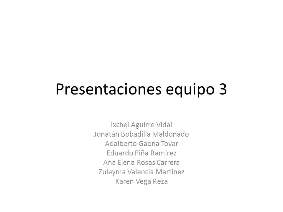 Presentaciones equipo 3 Ixchel Aguirre Vidal Jonatán Bobadilla Maldonado Adalberto Gaona Tovar Eduardo Piña Ramírez Ana Elena Rosas Carrera Zuleyma Va