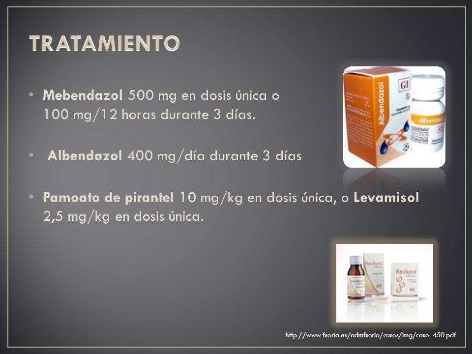 Mebendazol 500 mg en dosis única o 100 mg/12 horas durante 3 días. Albendazol 400 mg/día durante 3 días Pamoato de pirantel 10 mg/kg en dosis única, o