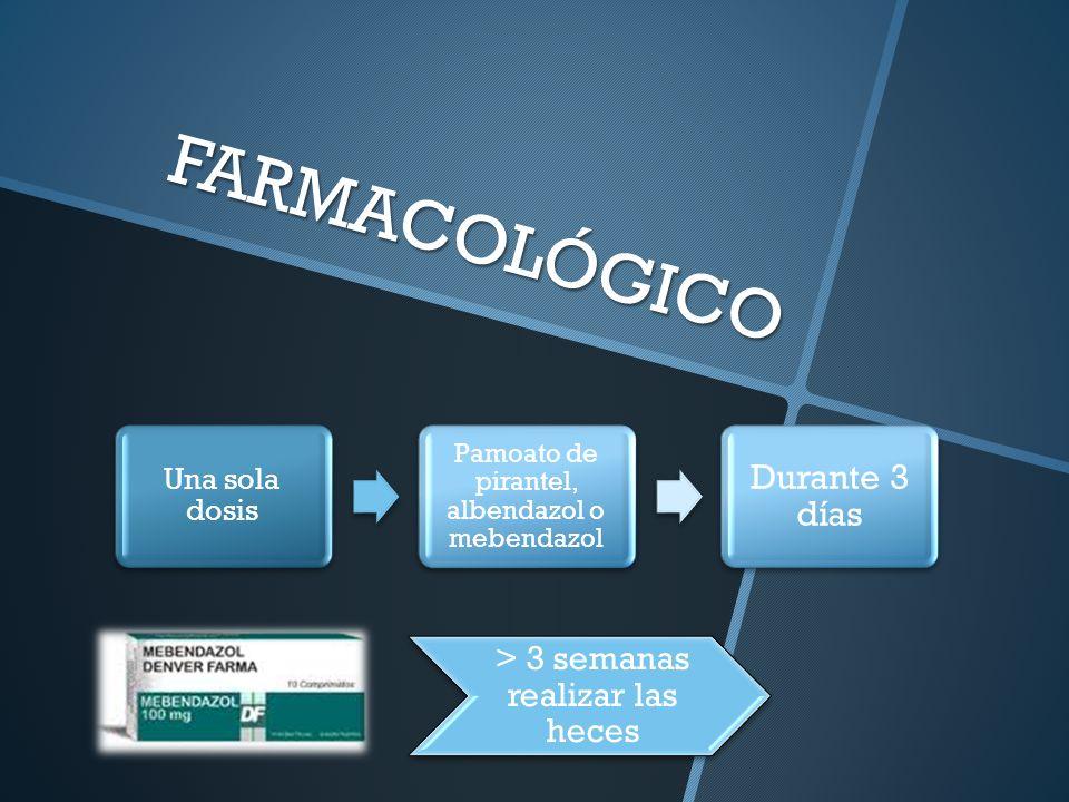 FARMACOLÓGICO Una sola dosis Pamoato de pirantel, albendazol o mebendazol Durante 3 días > 3 semanas realizar las heces