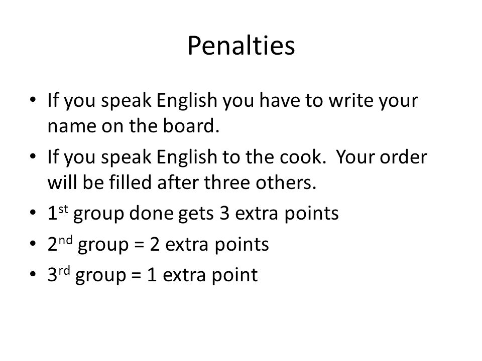 Penalties If you speak English you have to write your name on the board. If you speak English to the cook. Your order will be filled after three other