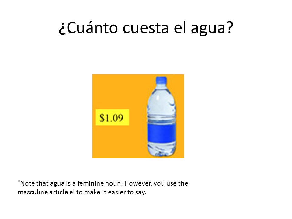 ¿Cuánto cuesta el agua? * Note that agua is a feminine noun. However, you use the masculine article el to make it easier to say.