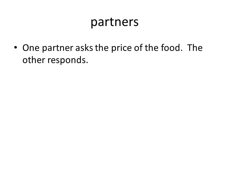 partners One partner asks the price of the food. The other responds.