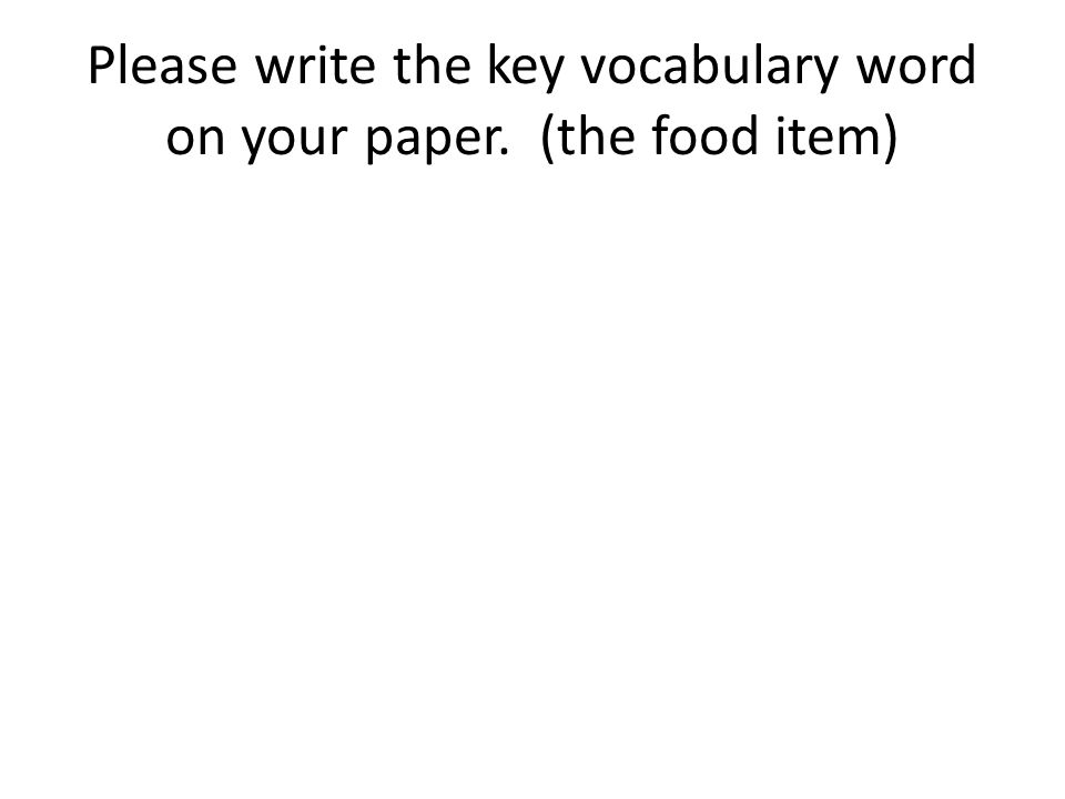 Please write the key vocabulary word on your paper. (the food item)