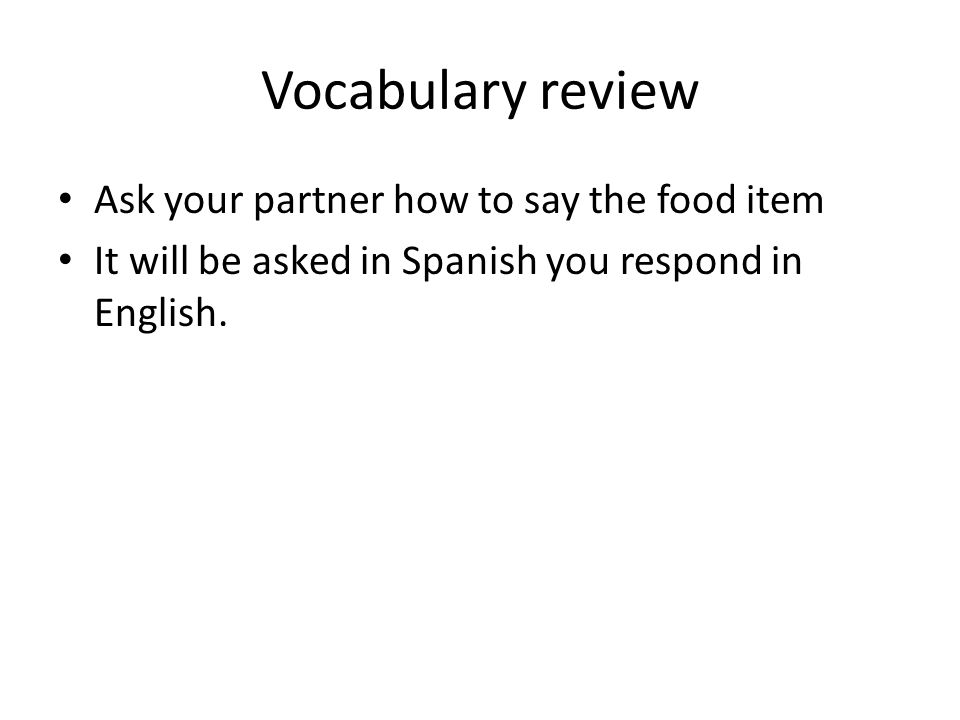 Vocabulary review Ask your partner how to say the food item It will be asked in Spanish you respond in English.