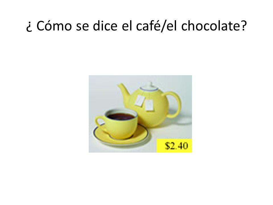 ¿ Cómo se dice el café/el chocolate?