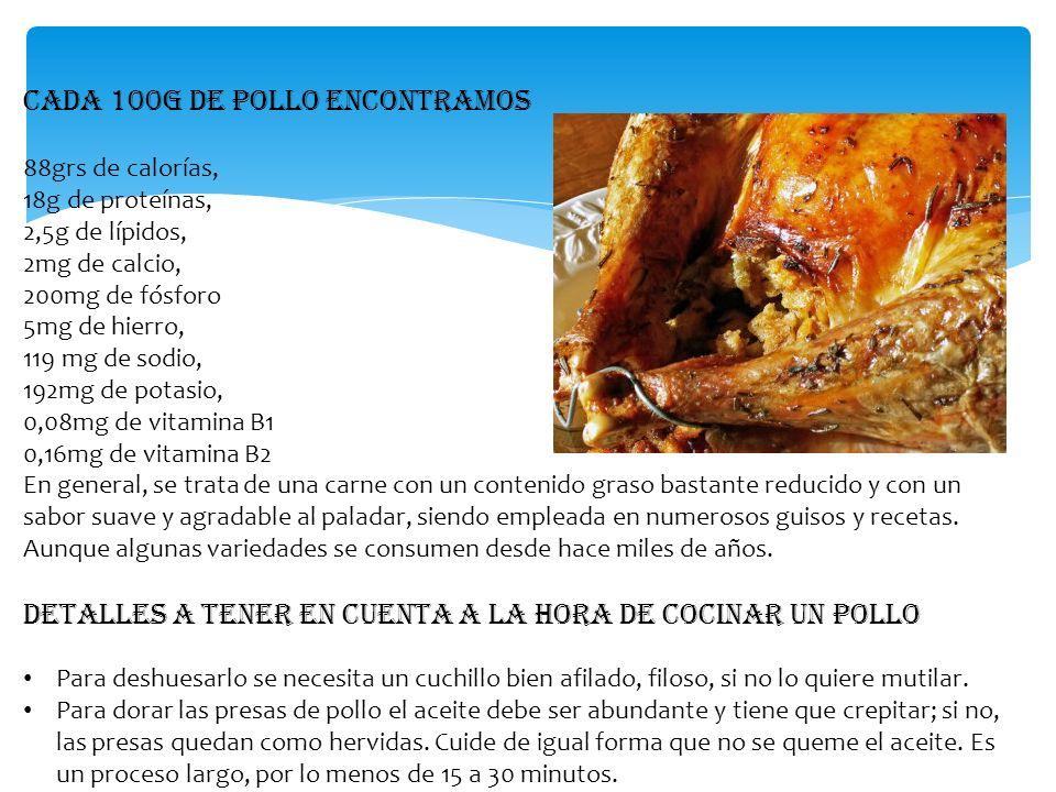 Cada 100g de pollo encontramos 88grs de calorías, 18g de proteínas, 2,5g de lípidos, 2mg de calcio, 200mg de fósforo 5mg de hierro, 119 mg de sodio, 1