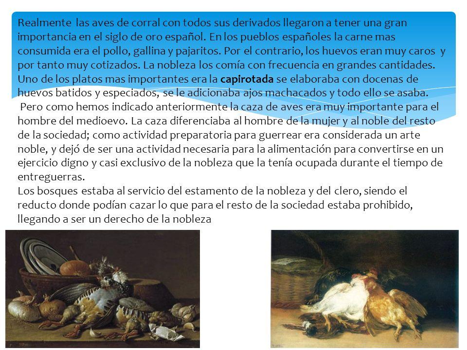 Realmente las aves de corral con todos sus derivados llegaron a tener una gran importancia en el siglo de oro español. En los pueblos españoles la car