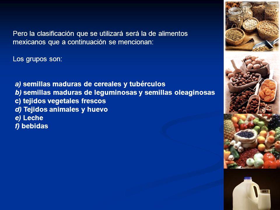 Pero la clasificación que se utilizará será la de alimentos mexicanos que a continuación se mencionan: Los grupos son: a) semillas maduras de cereales