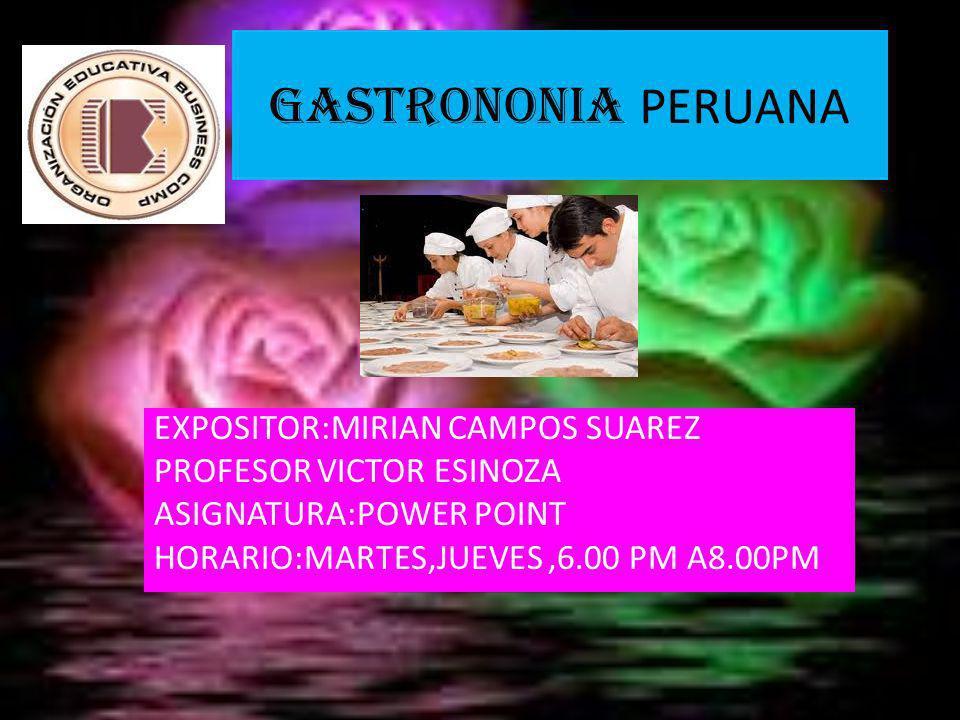 GASTRONONIA PERUANA EXPOSITOR:MIRIAN CAMPOS SUAREZ PROFESOR VICTOR ESINOZA ASIGNATURA:POWER POINT HORARIO:MARTES,JUEVES,6.00 PM A8.00PM
