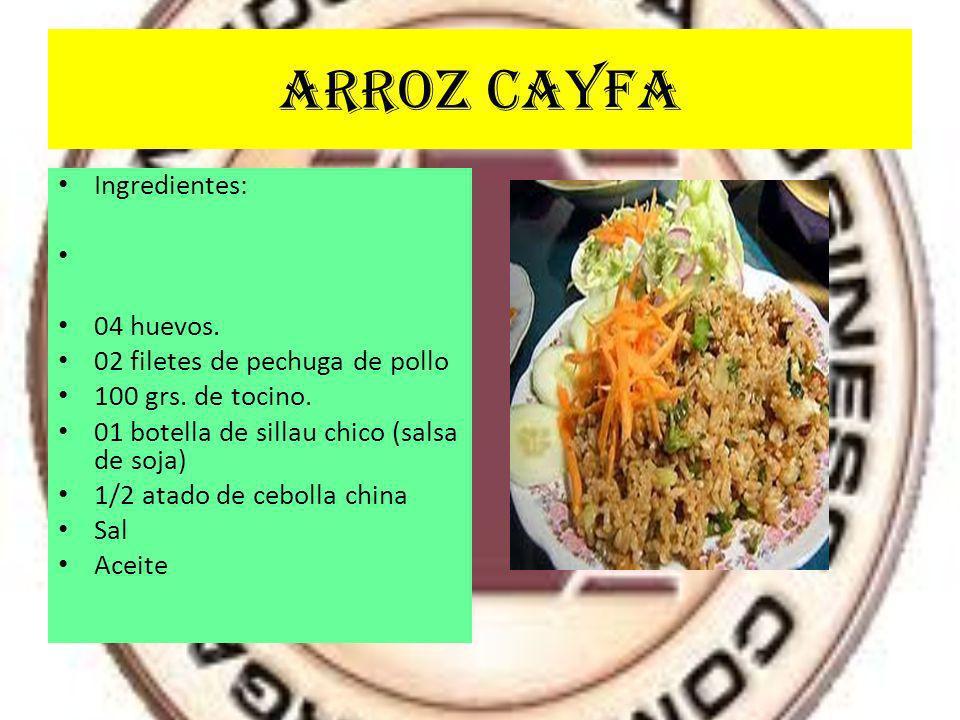 ARROZ CAYFA Ingredientes: 04 huevos. 02 filetes de pechuga de pollo 100 grs. de tocino. 01 botella de sillau chico (salsa de soja) 1/2 atado de ceboll
