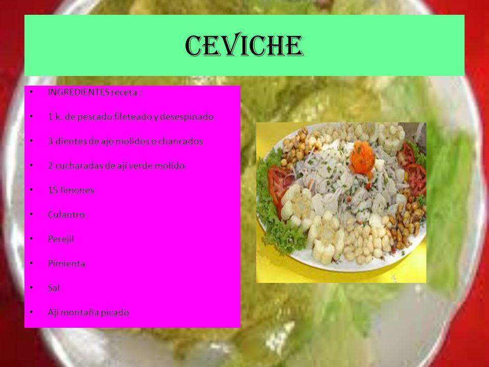 CEVICHE INGREDIENTES receta : 1 k. de pescado fileteado y desespinado 3 dientes de ajo molidos o chancados 2 cucharadas de aji verde molido 15 limones