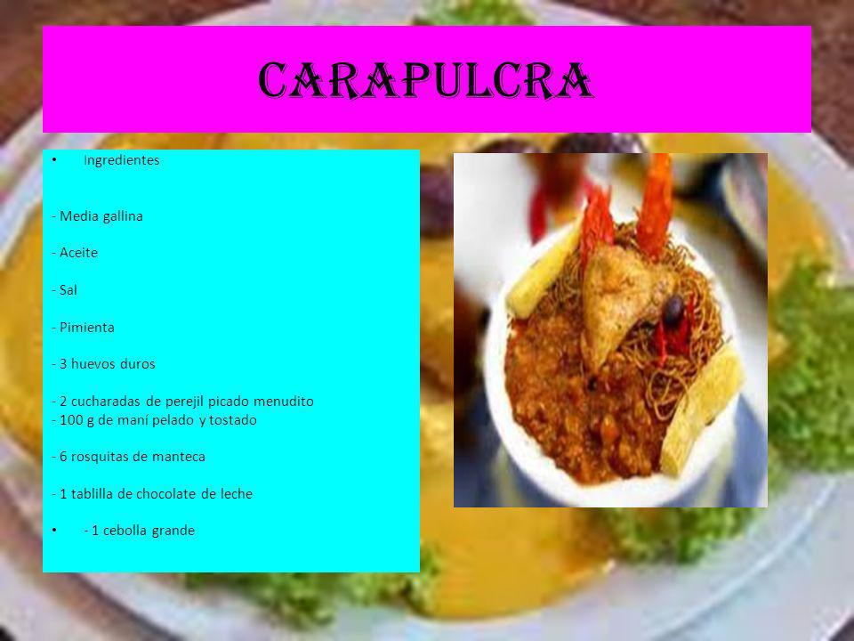CARAPULCRA Ingredientes - Media gallina - Aceite - Sal - Pimienta - 3 huevos duros - 2 cucharadas de perejil picado menudito - 100 g de maní pelado y tostado - 6 rosquitas de manteca - 1 tablilla de chocolate de leche - 1 cebolla grande
