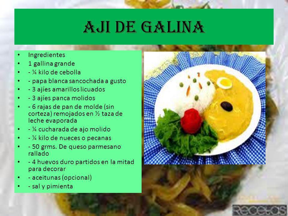 AjI DE GALINA Ingredientes 1 gallina grande - ¼ kilo de cebolla - papa blanca sancochada a gusto - 3 ajíes amarillos licuados - 3 ajíes panca molidos - 6 rajas de pan de molde (sin corteza) remojados en ½ taza de leche evaporada - ¼ cucharada de ajo molido - ¼ kilo de nueces o pecanas - 50 grms.