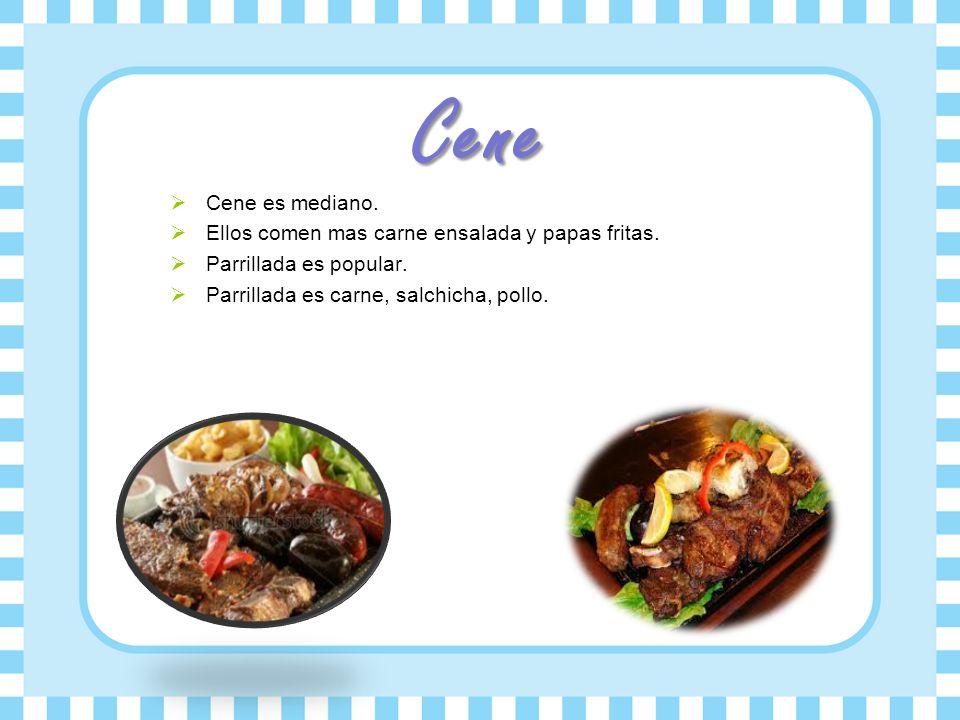 Cene Cene es mediano. Ellos comen mas carne ensalada y papas fritas. Parrillada es popular. Parrillada es carne, salchicha, pollo.