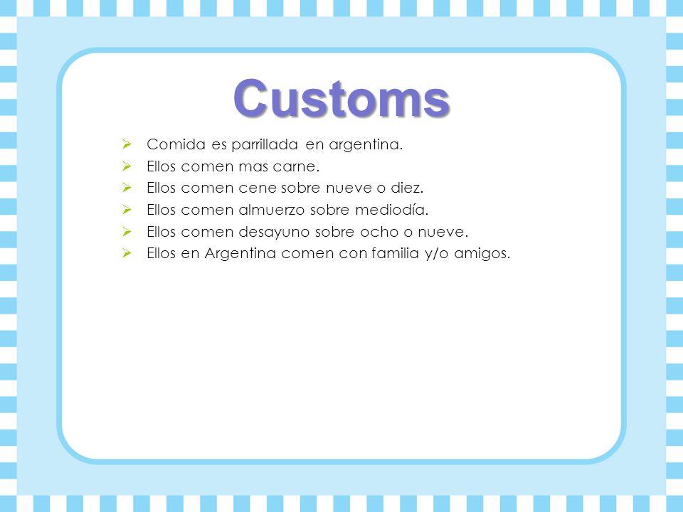 Customs Comida es parrillada en argentina. Ellos comen mas carne. Ellos comen cene sobre nueve o diez. Ellos comen almuerzo sobre mediodía. Ellos come