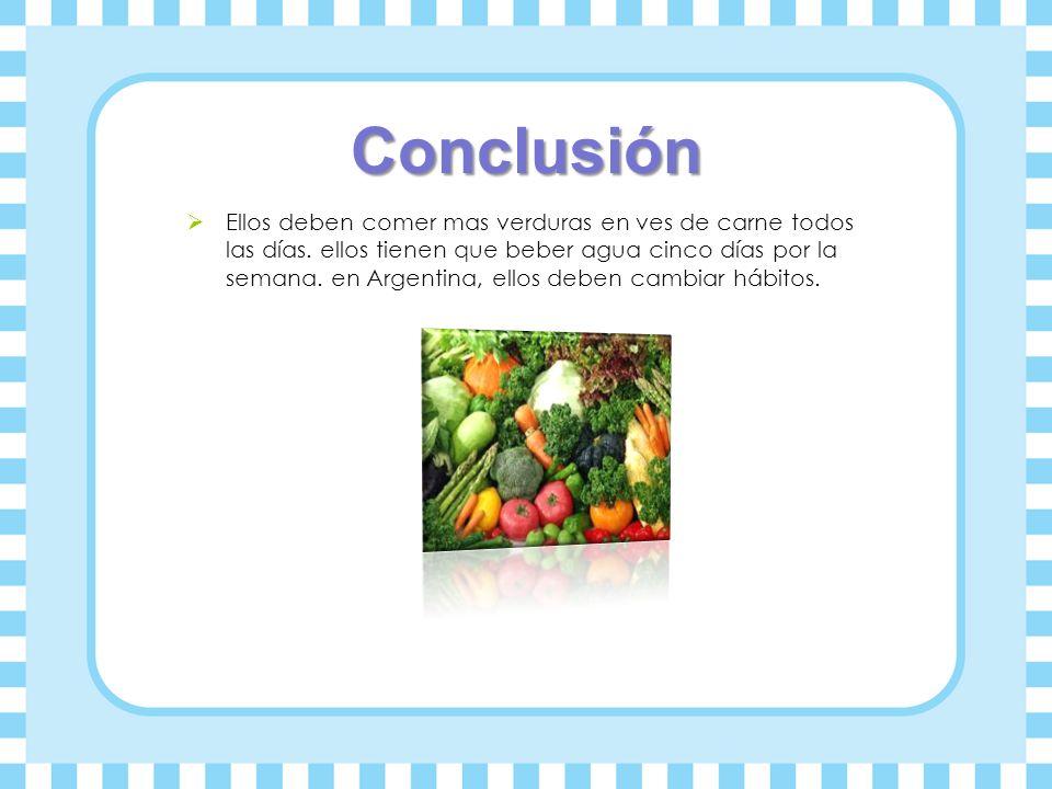 Conclusión Ellos deben comer mas verduras en ves de carne todos las días. ellos tienen que beber agua cinco días por la semana. en Argentina, ellos de
