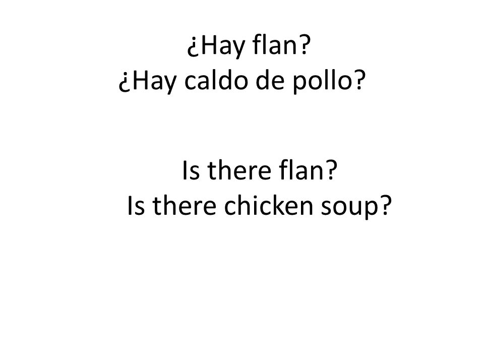¿Hay flan? ¿Hay caldo de pollo? Is there flan? Is there chicken soup?